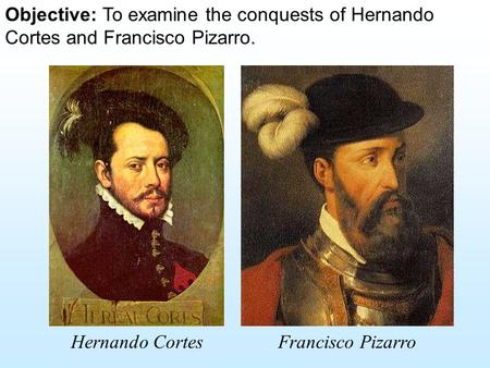 Objective: To examine the conquests of Hernando Cortes and Francisco Pizarro. Hernando CortesFrancisco Pizarro.