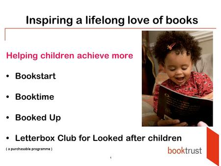 1 Inspiring a lifelong love of books Helping children achieve more Bookstart Booktime Booked Up Letterbox Club for Looked after children ( a purchasable.