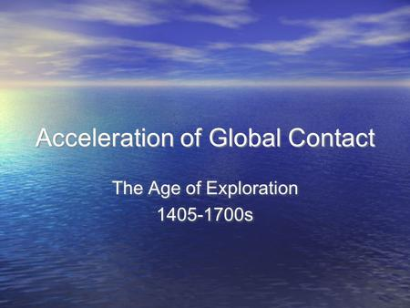 Acceleration of Global Contact The Age of Exploration 1405-1700s The Age of Exploration 1405-1700s.