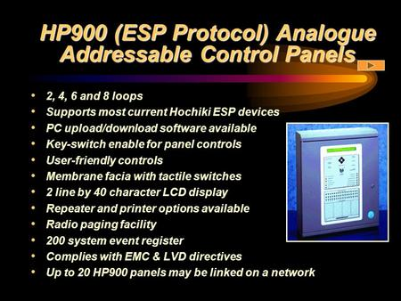 HP900 (ESP Protocol) Analogue Addressable Control Panels 2, 4, 6 and 8 loops Supports most current Hochiki ESP devices PC upload/download software available.