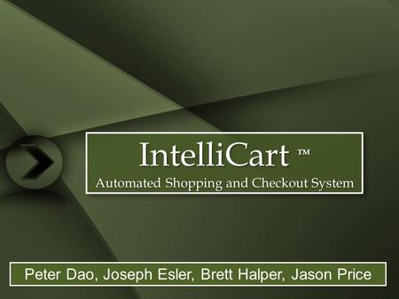 IntelliCart TM Automated Shopping and Checkout System IntelliCart TM Automated Shopping and Checkout System Peter Dao, Joseph Esler, Brett Halper, Jason.