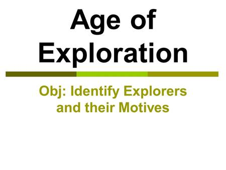 Age of Exploration Obj: Identify Explorers and their Motives.