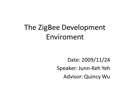The ZigBee Development Enviroment Date: 2009/11/24 Speaker: Junn-Keh Yeh Advisor: Quincy Wu.
