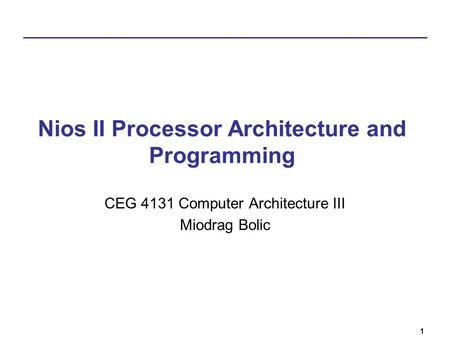 1 Nios II Processor Architecture and Programming CEG 4131 Computer Architecture III Miodrag Bolic.
