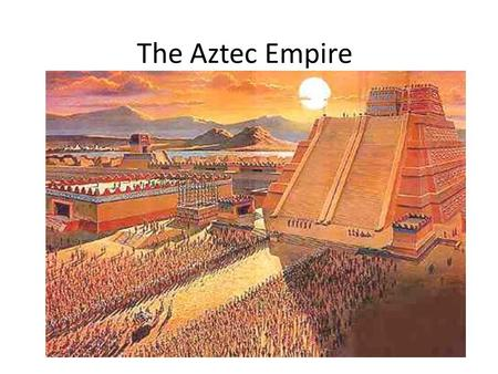 The Aztec Empire.