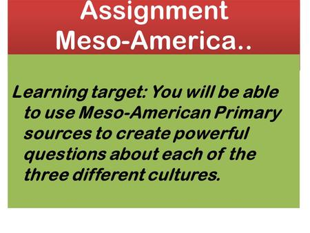 Assignment Meso-America.. Learning target: You will be able to use Meso-American Primary sources to create powerful questions about each of the three different.