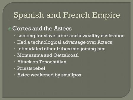  Cortes and the Aztecs Looking for slave labor and a wealthy civilization Had a technological advantage over Aztecs Intimidated other tribes into joining.