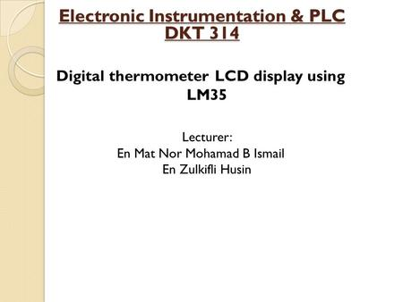 Electronic Instrumentation & PLC DKT 314 Digital thermometer LCD display using LM35 Lecturer: En Mat Nor Mohamad B Ismail En Zulkifli Husin.