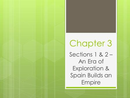 Chapter 3 Sections 1 & 2 – An Era of Exploration & Spain Builds an Empire.