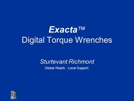 Exacta ™ Digital Torque Wrenches Sturtevant Richmont Global Reach. Local Support.