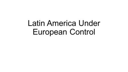 Latin America Under European Control. From the 10th to the 19th centuries, European countries colonized most of the non-white world. Thus began the age.