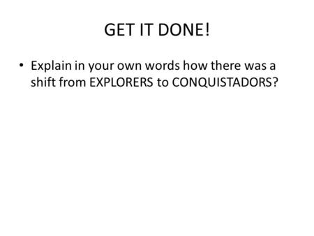 GET IT DONE! Explain in your own words how there was a shift from EXPLORERS to CONQUISTADORS?