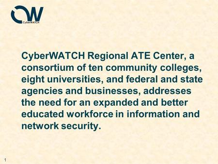 1 CyberWATCH Regional ATE Center, a consortium of ten community colleges, eight universities, and federal and state agencies and businesses, addresses.