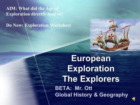 European Exploration The Explorers BETA: Mr. Ott Global History & Geography AIM: What did the Age of Exploration directly lead to? Do Now: Exploration.