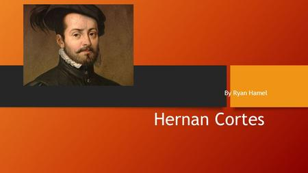 Hernan Cortes By Ryan Hamel Hernan Cortes was a Spanish noblemen living in Cuba and sailed to Mexico in 1519.