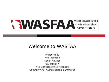 Welcome to WASFAA Presented by Heidi Johnson Senior Advisor UW-Madison Co-Chair WASFAA Membership Committee.