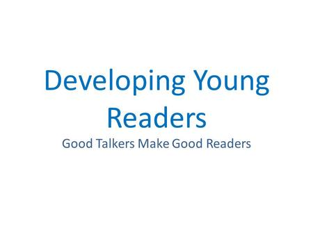 Developing Young Readers Good Talkers Make Good Readers.