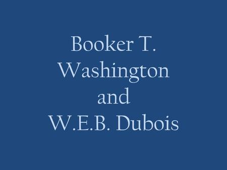 Booker T. Washington and W.E.B. Dubois. Booker T. Washington 1856—1915 His mother Jane was an enslaved black woman who worked as a cook and his father.