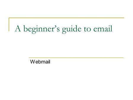 A beginner's guide to email Webmail. What do you need? A computer, or a smartphone An internet connection An account with an email service provider.