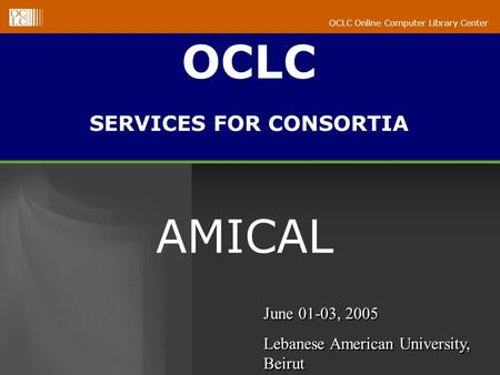 OCLC Online Computer Library Center AMICAL OCLC SERVICES FOR CONSORTIA June 01-03, 2005 Lebanese American University, Beirut June 01-03, 2005 Lebanese.