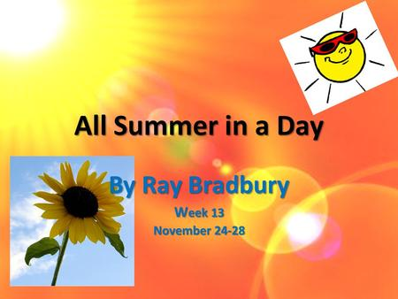 All Summer in a Day By Ray Bradbury W eek 13 November 24-28.