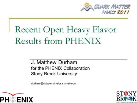 Recent Open Heavy Flavor Results from PHENIX J. Matthew Durham for the PHENIX Collaboration Stony Brook University