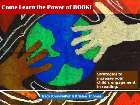 Come Learn the Power of BOOK! Strategies to increase your child's engagement in reading. Tracy Kronewitter & Kristen Thomas.