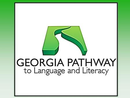 Georgia Pathway to Language and Literacy What is Georgia Pathway? Georgia Pathway is a Community of Practice (CoP) of professionals, advocates, and parents.