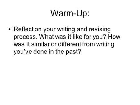Warm-Up: Reflect on your writing and revising process. What was it like for you? How was it similar or different from writing you've done in the past?
