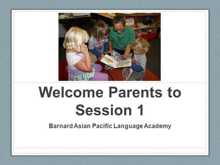 Welcome Parents to Session 1 Barnard Asian Pacific Language Academy.