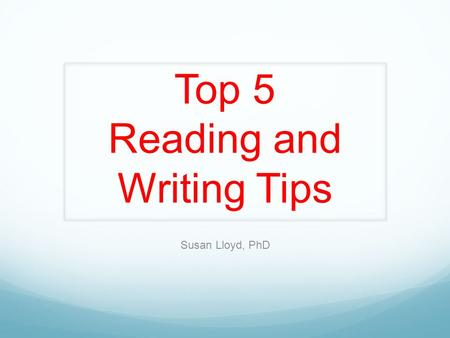 Top 5 Reading and Writing Tips Susan Lloyd, PhD. Number 5 Understand the rocket science of reading.