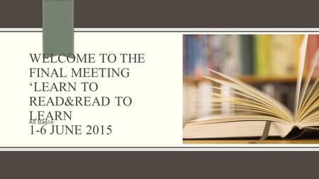 WELCOME TO THE FINAL MEETING 'LEARN TO READ&READ TO LEARN 1-6 JUNE 2015 Alt Başlık.