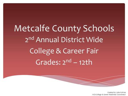 Metcalfe County Schools 2 nd Annual District Wide College & Career Fair Grades: 2 nd – 12th Created by: Julie Holmes MCS-College & Career Readiness Coordinator.