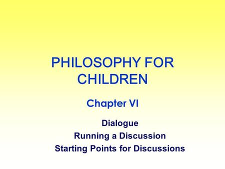PHILOSOPHY FOR CHILDREN Chapter VI Dialogue Running a Discussion Starting Points for Discussions.