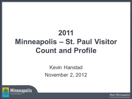 2011 Minneapolis – St. Paul Visitor Count and Profile Kevin Hanstad November 2, 2012.