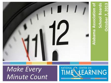Make Every Minute Count Alabama Association of School Boards October 7, 2013.