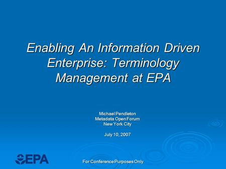 For Conference Purposes Only Enabling An Information Driven Enterprise: Terminology Management at EPA Michael Pendleton Metadata Open Forum New York City.