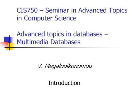 CIS750 – Seminar in Advanced Topics in Computer Science Advanced topics in databases – Multimedia Databases V. Megalooikonomou Introduction.