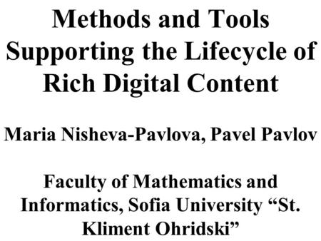 Methods and Tools Supporting the Lifecycle of Rich Digital Content Maria Nisheva-Pavlova, Pavel Pavlov Faculty of Mathematics and Informatics, Sofia University.