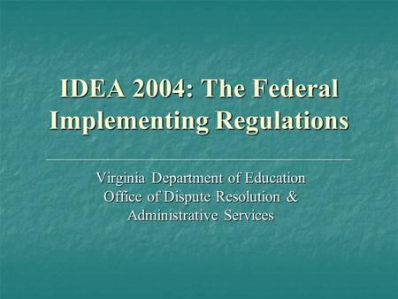 IDEA 2004: The Federal Implementing Regulations Virginia Department of Education Office of Dispute Resolution & Administrative Services.