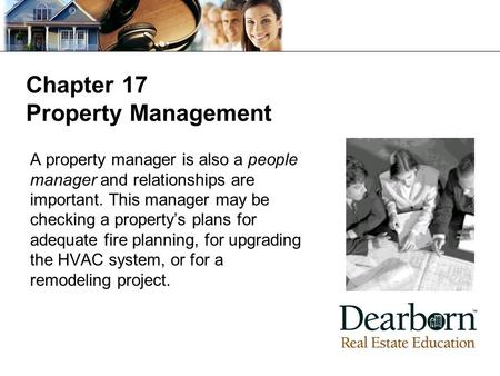 Chapter 17 Property Management A property manager is also a people manager and relationships are important. This manager may be checking a property's plans.