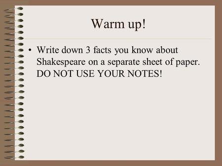 Warm up! Write down 3 facts you know about Shakespeare on a separate sheet of paper. DO NOT USE YOUR NOTES!