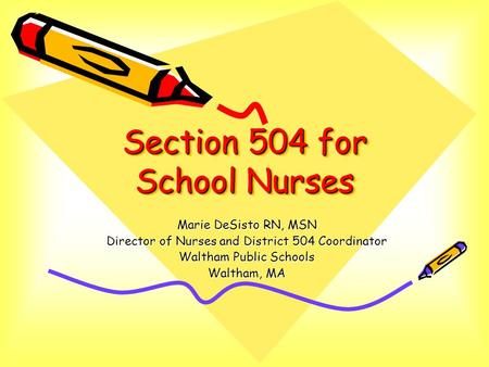 Section 504 for School Nurses Marie DeSisto RN, MSN Director of Nurses and District 504 Coordinator Waltham Public Schools Waltham, MA.