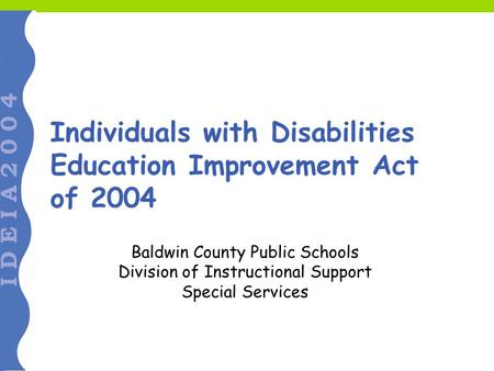 Individuals with Disabilities Education Improvement Act of 2004 Baldwin County Public Schools Division of Instructional Support Special Services.