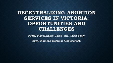 DECENTRALIZING ABORTION SERVICES IN VICTORIA: OPPORTUNITIES AND CHALLENGES Paddy Moore,Angie Giasli and Chris Bayly Royal Women's Hospital: Choices/PAS.