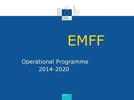 EMFF Operational Programme 2014-2020. EMFF programme: 6 main elements 1. Ex-ante conditionalities 2. Ex-ante evaluation 3. SWOT analysis & needs analysis.
