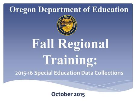 Oregon Department of Education October 2015 Fall Regional Training: 2015-16 Special Education Data Collections.