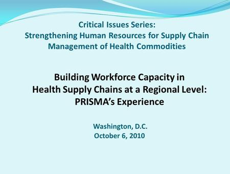 Critical Issues Series: Strengthening Human Resources for Supply Chain Management of Health Commodities Building Workforce Capacity in Health Supply Chains.