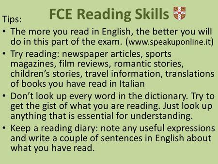 Tips: The more you read in English, the better you will do in this part of the exam. ( www.speakuponline.it ) Try reading: newspaper articles, sports magazines,