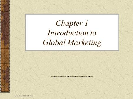 © 2005 Prentice Hall1-1 Chapter 1 Introduction to Global Marketing.